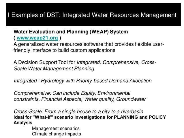 I Examples of DST: Integrated Water Resources Management Water Evaluation and Planning (WEAP) System ( www.weap21.org ) A ...