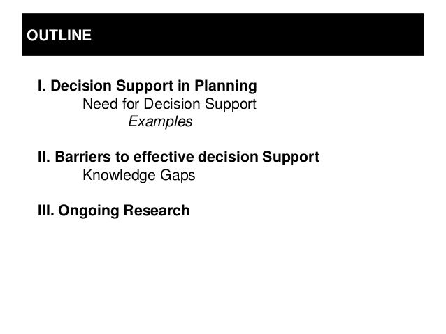 OUTLINE I. Decision Support in Planning        Need for Decision Support              Examples II. Barriers to effective d...