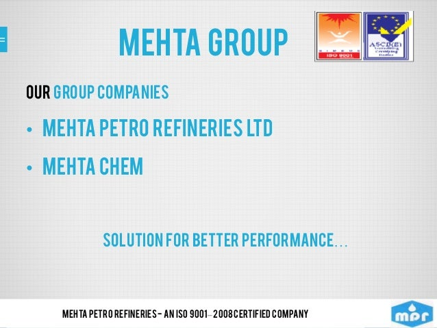 MEHTA group Our Group Companies • Mehta Petro Refineries Ltd • Mehta Chem SOLUTION FOR BETTER Performance… Mehta Petro Ref...