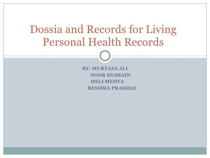 BY: MURTAZA ALI NOOR HUSSAIN HELI MEHTA RESHMA PRASHAD  Dossia and Records for Living Personal Health Records