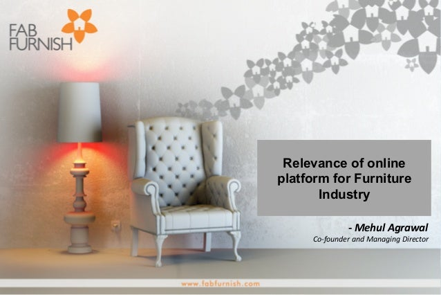 -‐ Mehul Agrawal Co-‐founder and Managing Director Relevance of onlineplatform for FurnitureIndustry