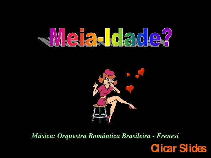 Música: Orquestra Romântica Brasileira - Frenesi                                       Clicar Slides
