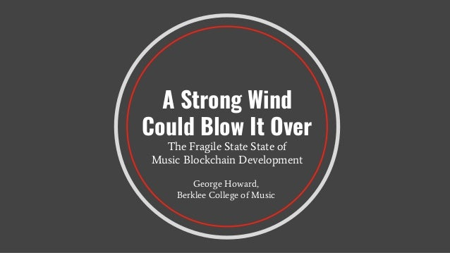 A Strong Wind Could Blow It Over The Fragile State State of Music Blockchain Development George Howard, Berklee College of...