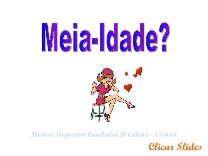 Meia-Idade? Música: Orquestra Romântica Brasileira - Frenesi