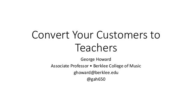 Convert Your Customers to Teachers George Howard Associate Professor • Berklee College of Music ghoward@berklee.edu @gah650