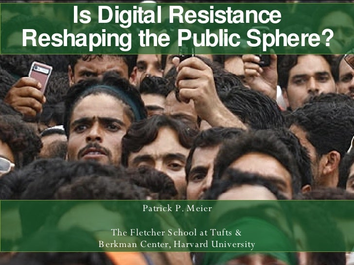 Is Digital Resistance Reshaping the Public Sphere? Patrick P. Meier The Fletcher School at Tufts & Berkman Center, Harvard...