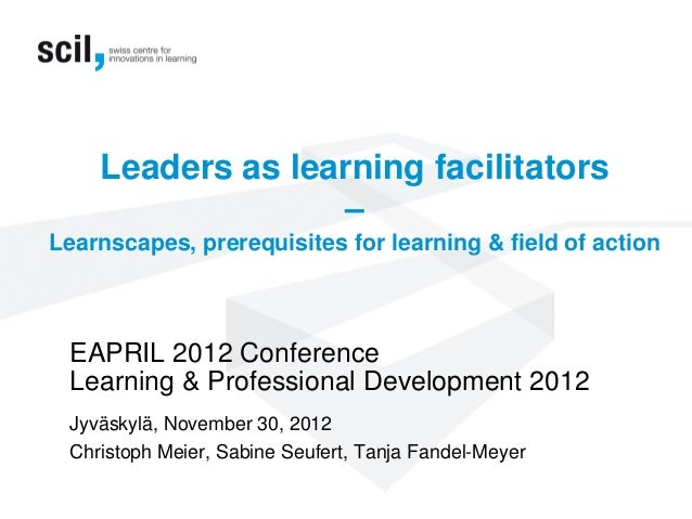 Leaders as learning facilitators–Learnscapes, prerequisites for learning & field of actionEAPRIL 2012 ConferenceLearning &...