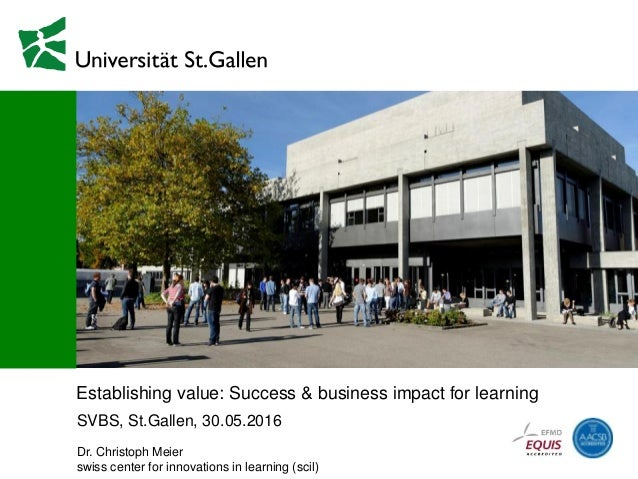 Establishing value: Success & business impact for learning SVBS, St.Gallen, 30.05.2016 Dr. Christoph Meier swiss center fo...