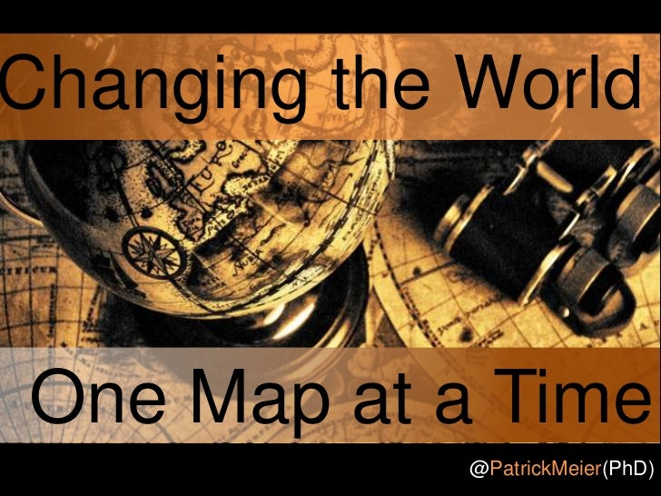Changing the WorldOne Map at a Time             @PatrickMeier(PhD)