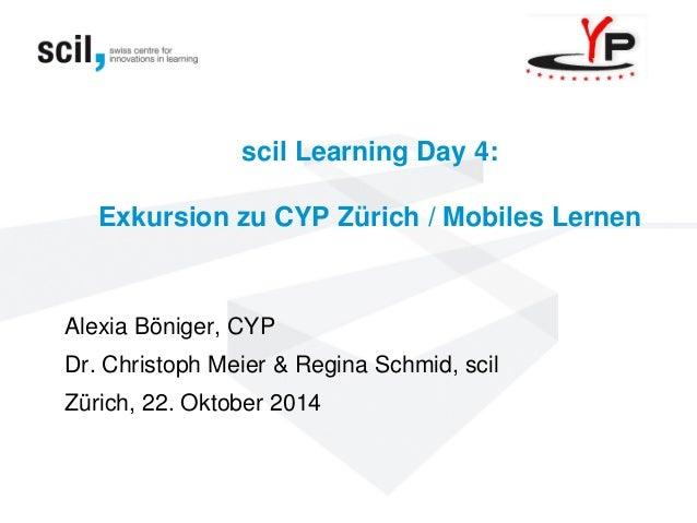 scil Learning Day 4: Exkursion zu CYP Zürich / Mobiles Lernen  Alexia Böniger, CYP  Dr. Christoph Meier & Regina Schmid, s...