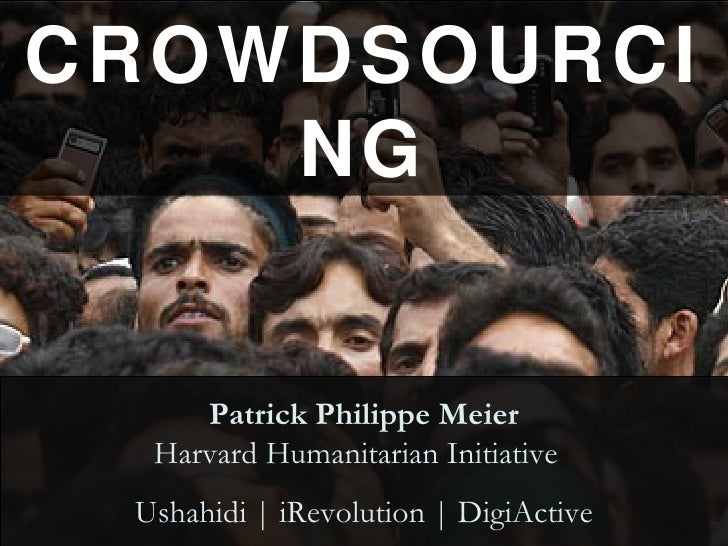 CROWDSOURCING Patrick Philippe Meier Harvard Humanitarian Initiative  Ushahidi | iRevolution | DigiActive