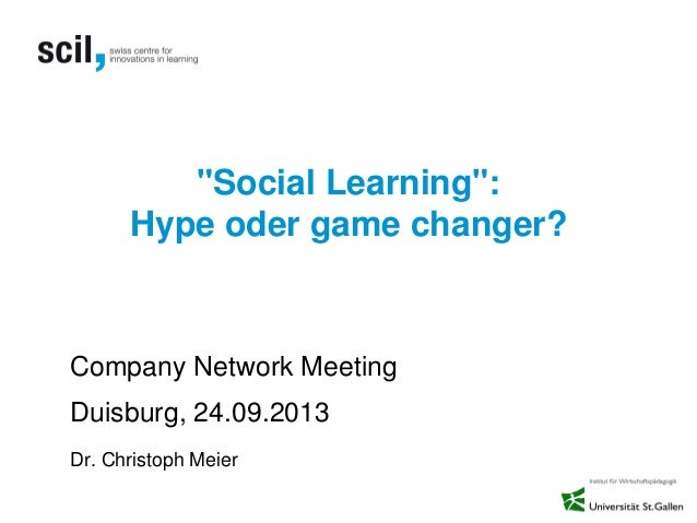 """Social Learning"": Hype oder game changer? Company Network Meeting Duisburg, 24.09.2013 Dr. Christoph Meier"