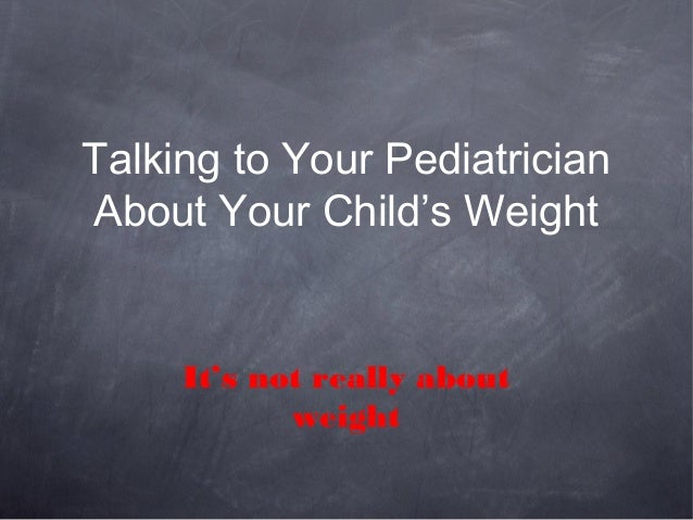 Talking to Your PediatricianAbout Your Child's WeightIt's not really aboutweight