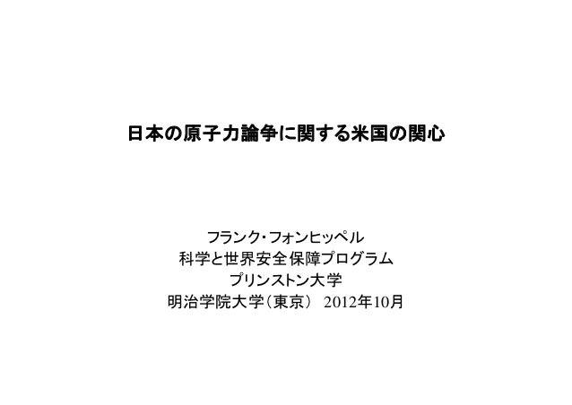 日本の原子力論争に関する米国の関心     フランク・フォンヒッペル   科学と世界安全保障プログラム       プリンストン大学  明治学院大学(東京) 2012年10月