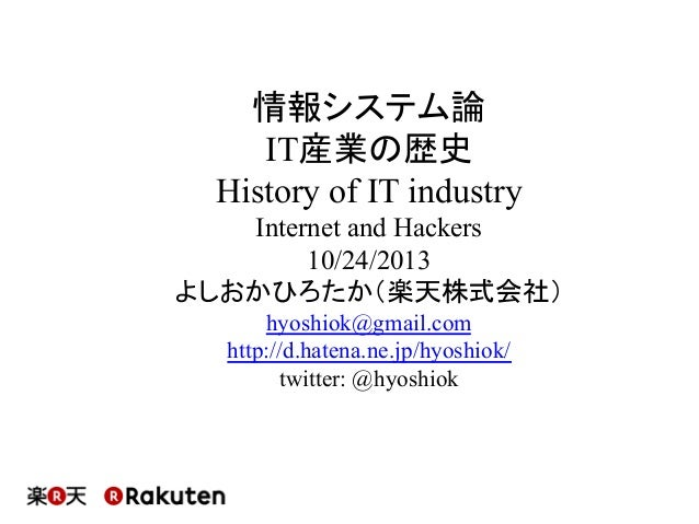 情報システム論 IT産業の歴史 History of IT industry Internet and Hackers 10/24/2013 よしおかひろたか(楽天株式会社) hyoshiok@gmail.com http://d.hatena...