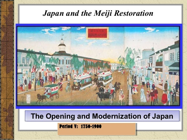 Japan and the Meiji Restoration The Opening and Modernization of JapanThe Opening and Modernization of Japan Period V: 175...