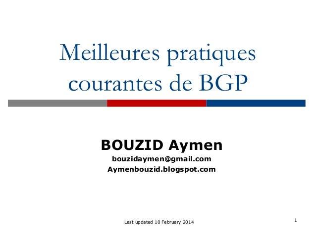 Meilleures pratiques courantes de BGP 1Last updated 10 February 2014 BOUZID Aymen bouzidaymen@gmail.com Aymenbouzid.blogsp...