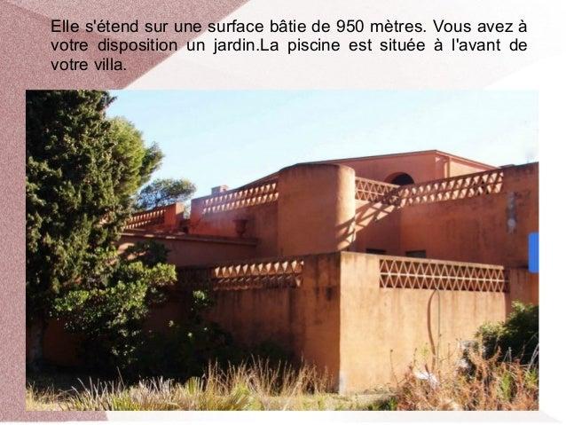 Elle s'étend sur une surface bâtie de 950 mètres. Vous avez à votre disposition un jardin.La piscine est située à l'avant ...