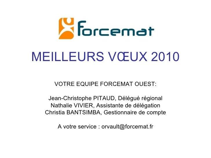 MEILLEURS VŒUX 2010 VOTRE EQUIPE FORCEMAT OUEST: Jean-Christophe PITAUD, Délégué régional Nathalie VIVIER, Assistante de d...