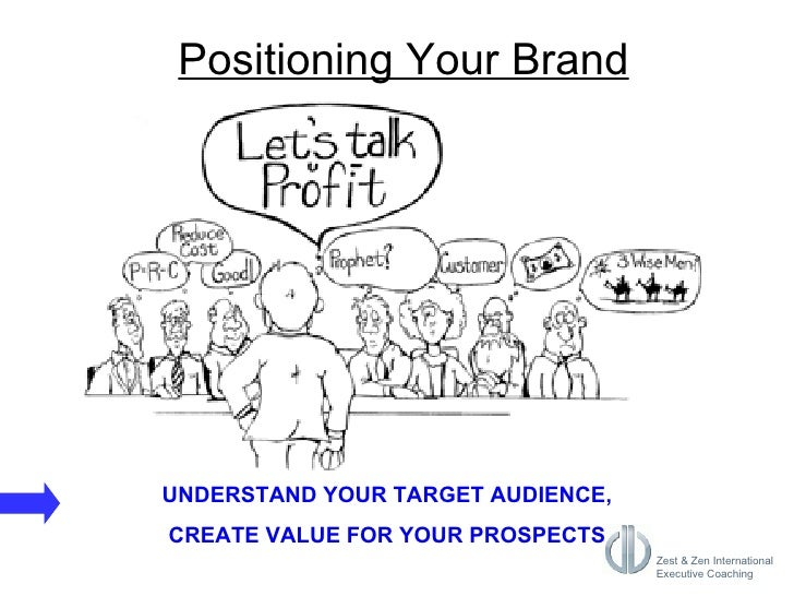 UNDERSTAND YOUR TARGET AUDIENCE, CREATE VALUE FOR YOUR PROSPECTS Positioning Your Brand