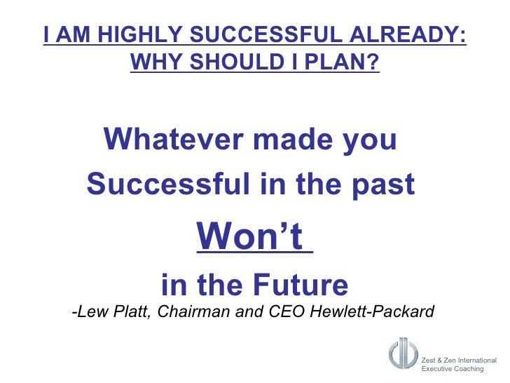 I AM HIGHLY SUCCESSFUL ALREADY: WHY SHOULD I PLAN? <ul><li>Whatever made you  </li></ul><ul><li>Successful in the past  </...