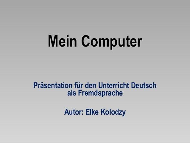 Mein ComputerPräsentation für den Unterricht Deutsch           als Fremdsprache         Autor: Elke Kolodzy
