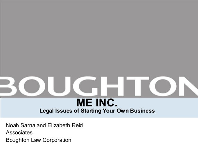 ME INC. Legal Issues of Starting Your Own Business Noah Sarna and Elizabeth Reid Associates Boughton Law Corporation