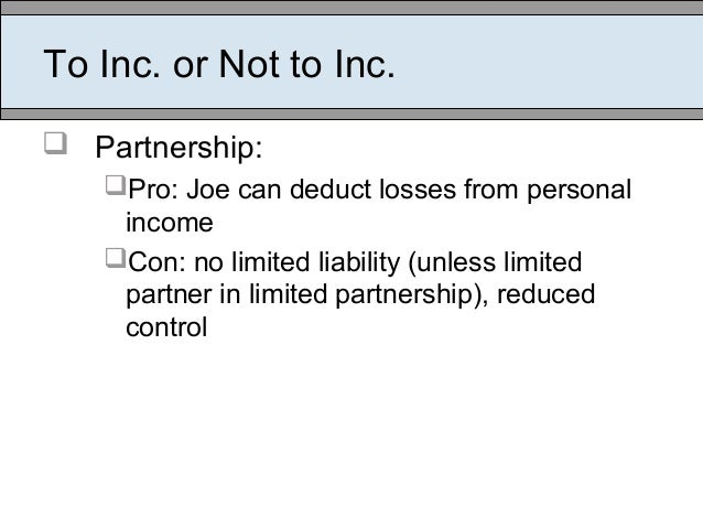To Inc. or Not to Inc.  Partnership: Pro: Joe can deduct losses from personal income Con: no limited liability (unless ...