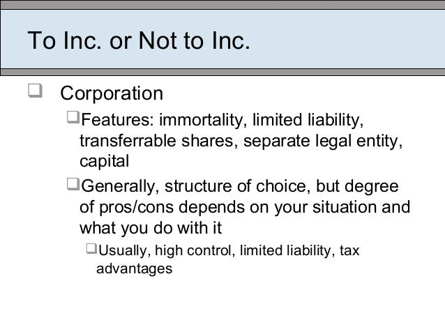 To Inc. or Not to Inc.  Corporation Features: immortality, limited liability, transferrable shares, separate legal entit...