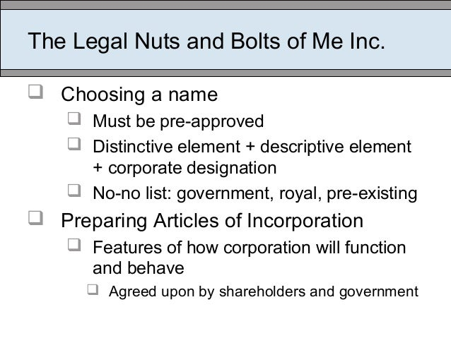 The Legal Nuts and Bolts of Me Inc.  Choosing a name  Must be pre-approved  Distinctive element + descriptive element +...