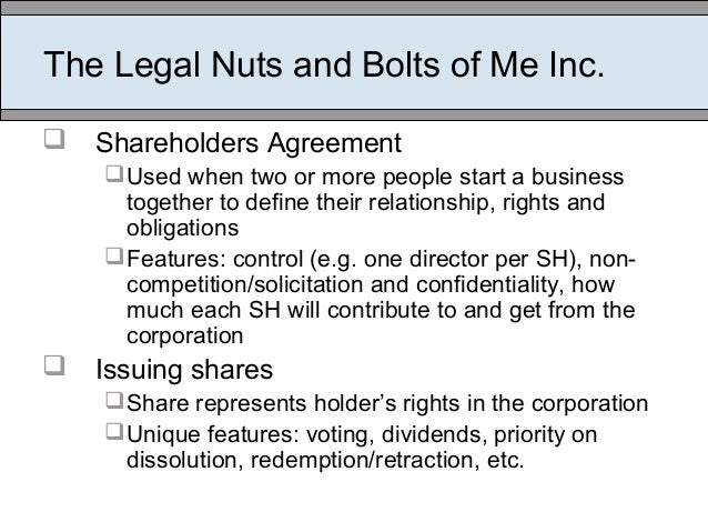 The Legal Nuts and Bolts of Me Inc.  Shareholders Agreement Used when two or more people start a business together to de...