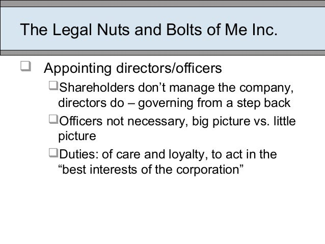 The Legal Nuts and Bolts of Me Inc.  Appointing directors/officers Shareholders don't manage the company, directors do –...