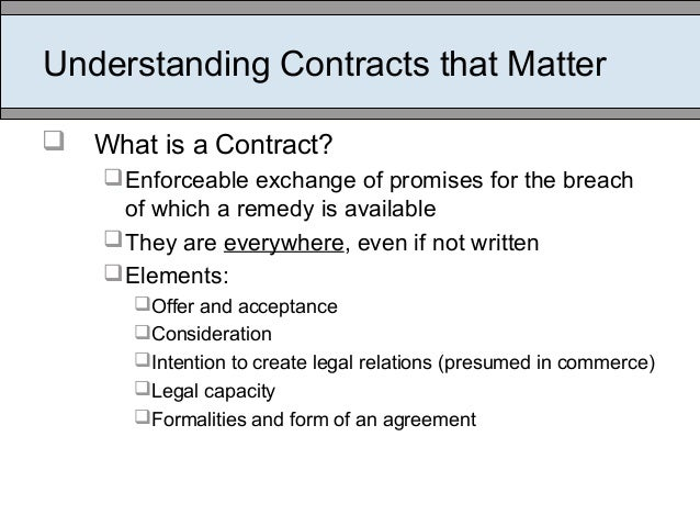 Understanding Contracts that Matter  What is a Contract? Enforceable exchange of promises for the breach of which a reme...