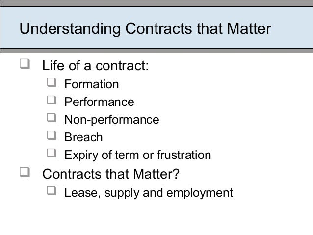 Understanding Contracts that Matter  Life of a contract:  Formation  Performance  Non-performance  Breach  Expiry of...