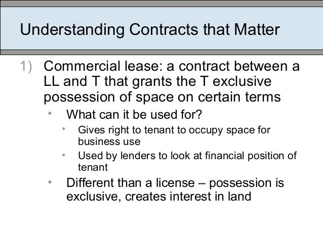 Understanding Contracts that Matter 1) Commercial lease: a contract between a LL and T that grants the T exclusive possess...