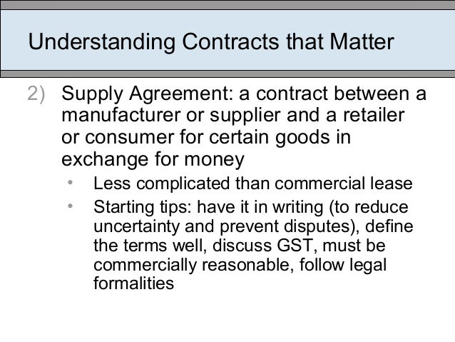 Understanding Contracts that Matter 2) Supply Agreement: a contract between a manufacturer or supplier and a retailer or c...