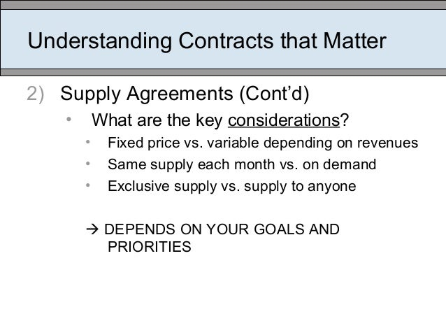 Understanding Contracts that Matter 2) Supply Agreements (Cont'd) • What are the key considerations? • Fixed price vs. var...