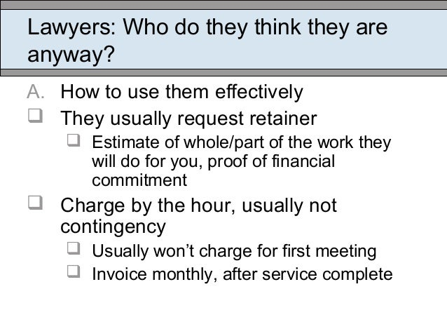 Lawyers: Who do they think they are anyway? A. How to use them effectively  They usually request retainer  Estimate of w...