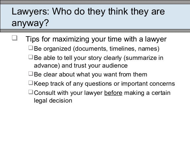 Lawyers: Who do they think they are anyway?  Tips for maximizing your time with a lawyer Be organized (documents, timeli...