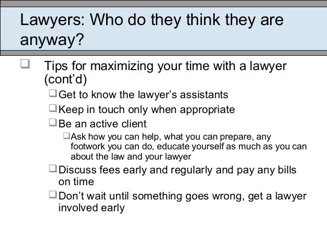 Lawyers: Who do they think they are anyway?  Tips for maximizing your time with a lawyer (cont'd) Get to know the lawyer...
