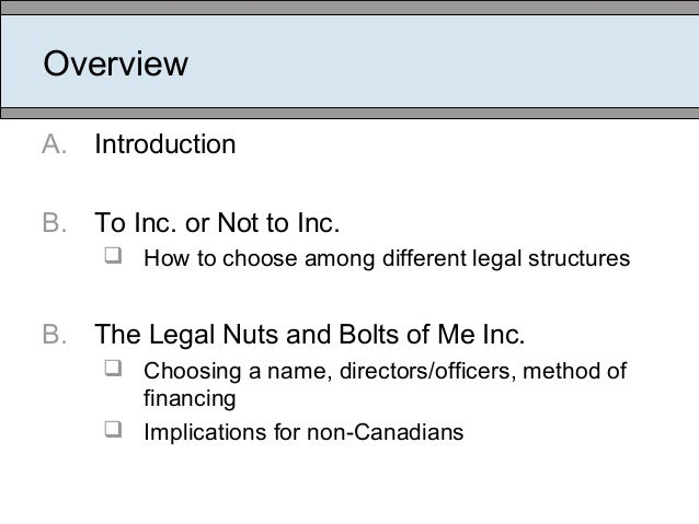 Overview A. Introduction B. To Inc. or Not to Inc.  How to choose among different legal structures B. The Legal Nuts and ...