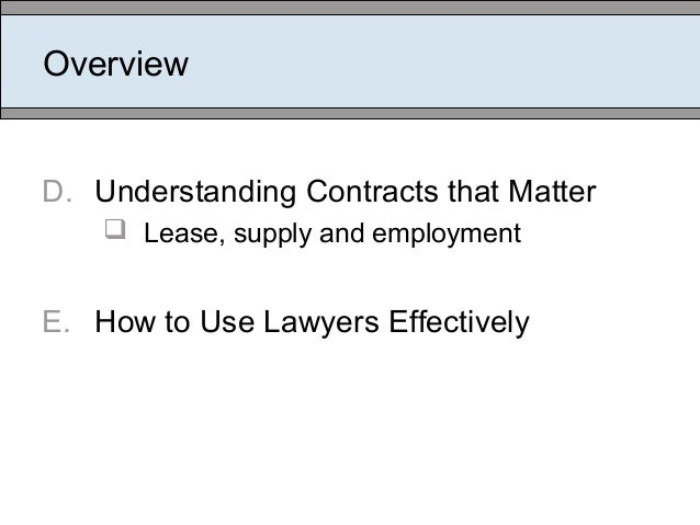 Overview D. Understanding Contracts that Matter  Lease, supply and employment E. How to Use Lawyers Effectively