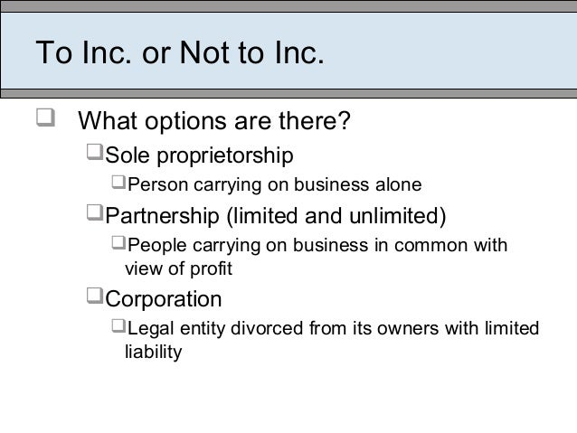 To Inc. or Not to Inc.  What options are there? Sole proprietorship Person carrying on business alone Partnership (lim...