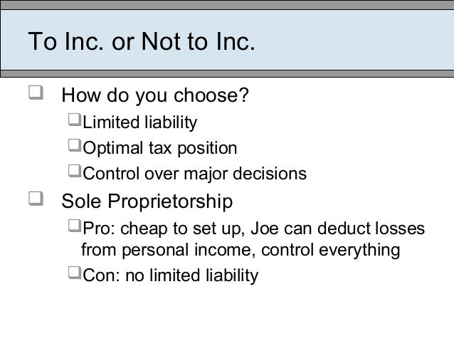 To Inc. or Not to Inc.  How do you choose? Limited liability Optimal tax position Control over major decisions  Sole ...