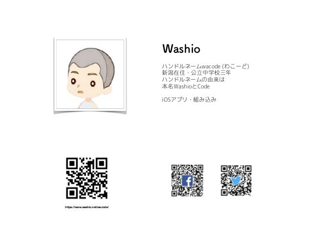 ハンドルネームwacode (わこーど) 新潟在住・公立中学校三年 ハンドルネームの由来は 本名WashioとCode iOSアプリ・組み込み https://www.washio.net/wacode/