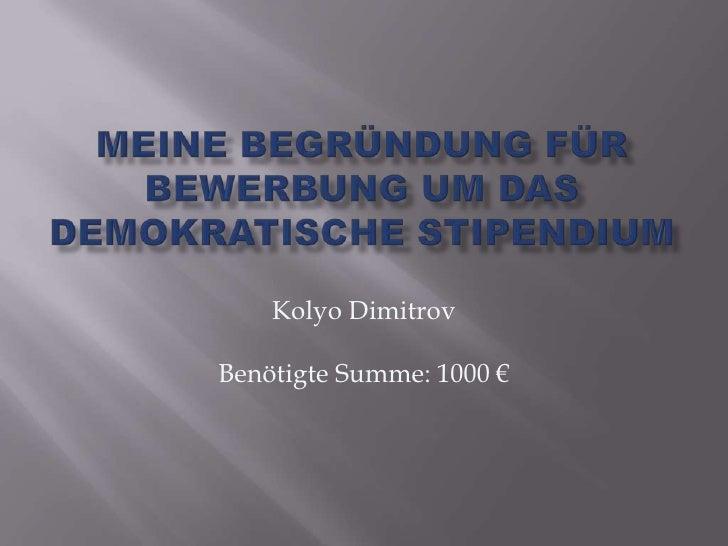 Meine Begründung für Bewerbung um das Demokratische Stipendium<br />Kolyo Dimitrov<br />Benötigte Summe: 1000 €<br />
