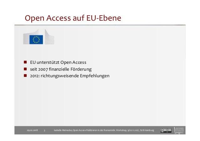 Open Access auf EU-Ebene 09.02.2018 3 EU unterstützt Open Access seit 2007 finanzielle Förderung 2012: richtungsweisende E...