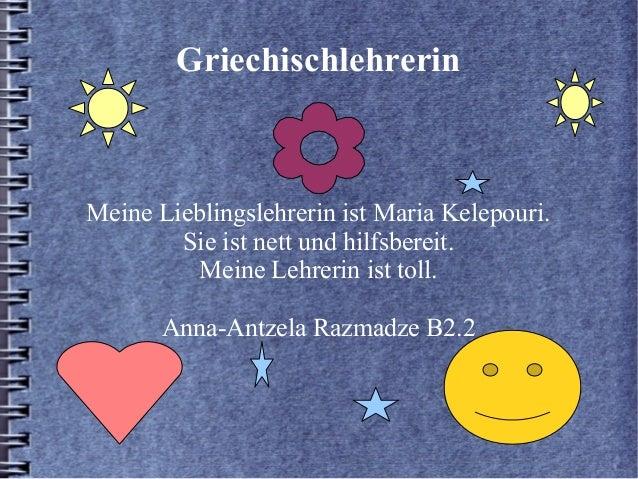 GriechischlehrerinMeine Lieblingslehrerin ist Maria Kelepouri.        Sie ist nett und hilfsbereit.         Meine Lehrerin...