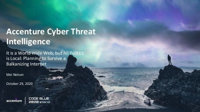 Accenture Cyber Threat Intelligence It is a World Wide Web, but All Politics is Local: Planning to Survive a Balkanizing I...