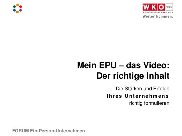 FORUM Ein-Person-UnternehmenMein EPU – das Video:Der richtige InhaltDie Stärken und ErfolgeIhres U nt ernehmensrichtig for...